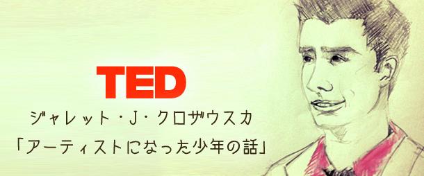 【TED】ジャレット・J・クロザウスカ「アーティストになった少年の話」