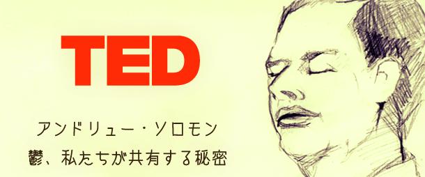 【TED】アンドリュー・ソロモン: 鬱、私たちが共有する秘密