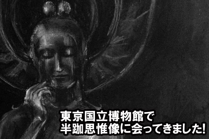 死ぬ前に一度は観たい! 東京国立博物館  ほほえみの御仏―二つの半跏思惟像―に行ってきました!