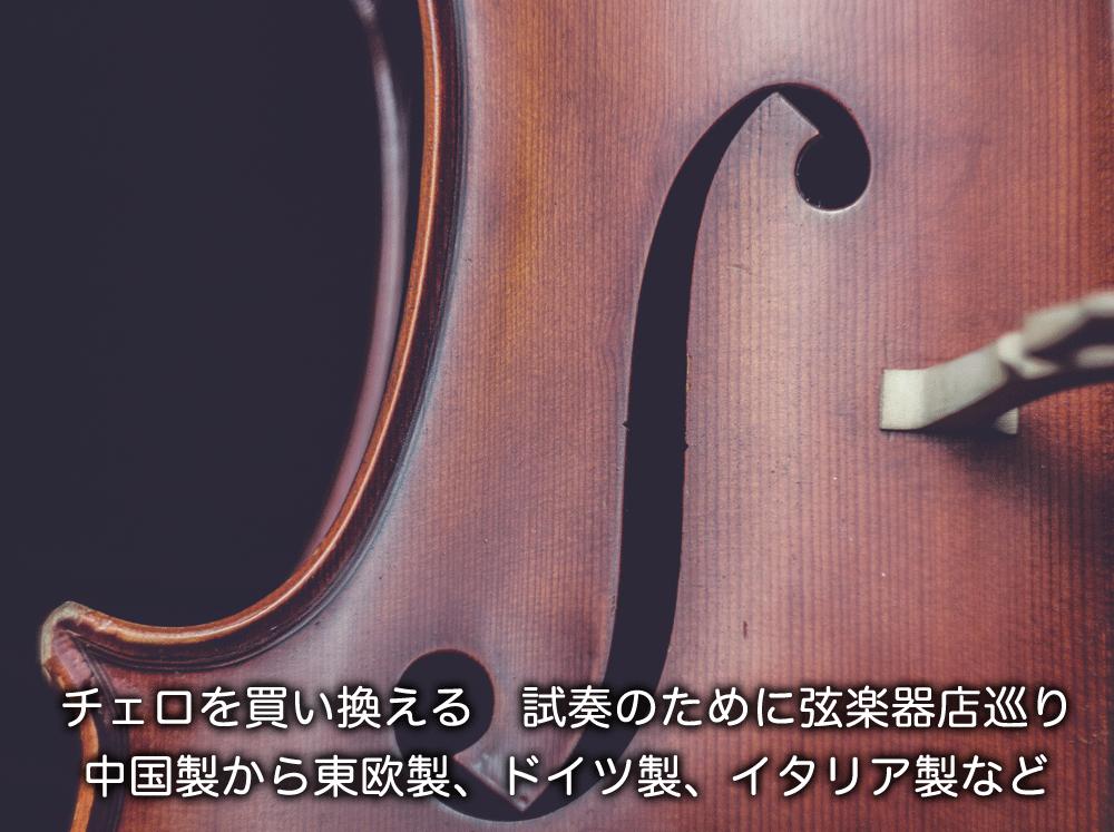 チェロを買い換える。試奏のために弦楽器店巡り。中国製から東欧製、ドイツ製、イタリア製など